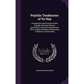 Psychic Tendencies of To-Day: An Exposition and Critique of New Thought, Christian Science, Spiritualism, Psychical Research (Sir Oliver Lodge) and Modern Materialism in Relation to Immortality - Martin, Alfred Wilhelm