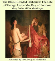 The Black-Bearded Barbarian: The Life of George Leslie MacKay of Formosa - Mary Esther Miller MacGregor