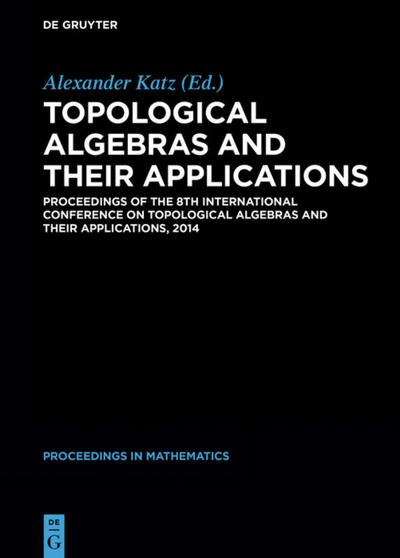Topological Algebras and their Applications : Proceedings of the 8th International Conference on Topological Algebras and their Applications, 2014 - Alexander Katz