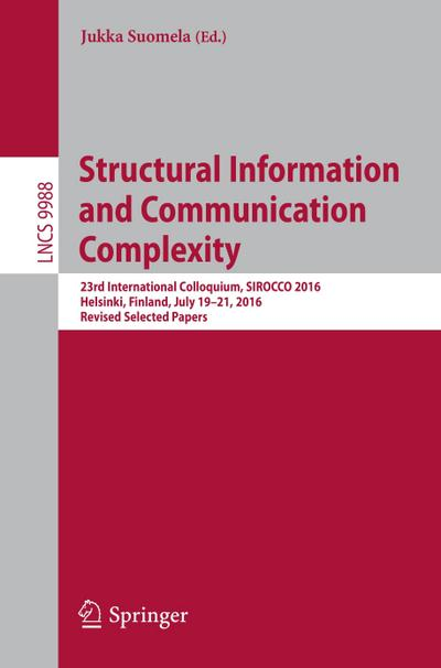 Structural Information and Communication Complexity : 23rd International Colloquium, SIROCCO 2016, Helsinki, Finland, July 19-21, 2016, Revised Selected Papers - Jukka Suomela