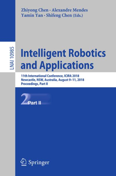 Intelligent Robotics and Applications : 11th International Conference, ICIRA 2018, Newcastle, NSW, Australia, August 9-11, 2018, Proceedings, Part II - Zhiyong Chen