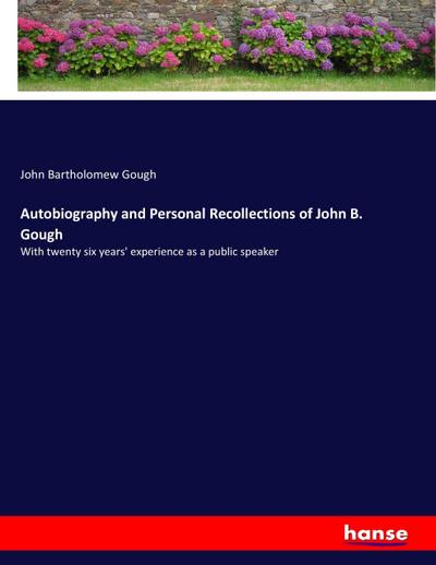 Autobiography and Personal Recollections of John B. Gough : With twenty six years' experience as a public speaker - John Bartholomew Gough