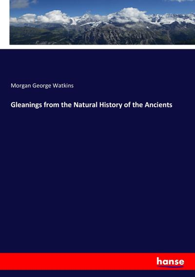 Gleanings from the Natural History of the Ancients - Morgan George Watkins
