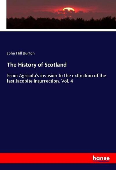The History of Scotland : From Agricola's invasion to the extinction of the last Jacobite insurrection. Vol. 4 - John Hill Burton