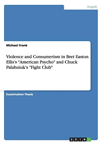 Violence and Consumerism in Bret Easton Ellis s American Psycho and Chuck Palahniuk s Fight Club (Paperback) - Michael Frank