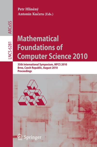 Mathematical Foundations of Computer Science 2010 : 35th International Symposium, MFCS 2010, Brno, Czech Republic, August 23-27, 2010, Proceedings - Petr Hlineny