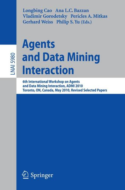 Agents and Data Mining Interaction : 6th International Workshop on Agents and Data Mining Interaction, ADMI 2010, Toronto, ON, Canada, May 11, 2010, Revised Selected Papers - Longbing Cao
