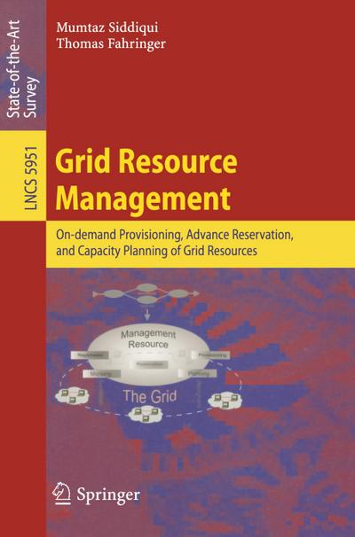 Grid Resource Management : On-demand Provisioning, Advance Reservation, and Capacity Planning of Grid Resources - Mumtaz Siddiqui