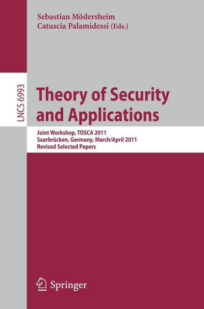 Theory of Security and Applications : Joint Workshop, TOSCA 2011, Saarbrücken, Germany,March 31-April 1, 2011, Revised Selected Papers - Sebastian Moedersheim