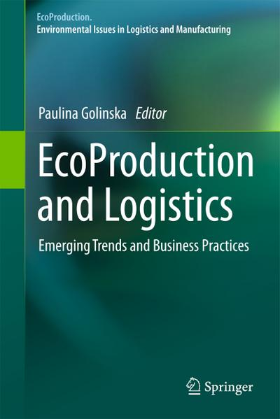 EcoProduction and Logistics : Emerging Trends and Business Practices - Paulina Golinska