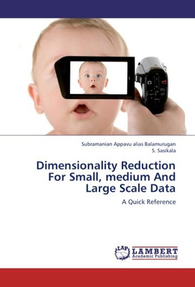 Dimensionality Reduction For Small, medium And Large Scale Data : A Quick Reference - Subramanian Appavu alias Balamurugan