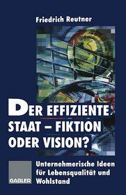Der effiziente Staat-Fiktion oder Vision?: Unternehmerische Ideen für Lebensqualität und Wohlstand