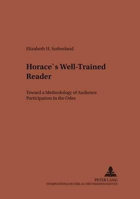 Horace's Well-Trained Reader: Toward a Methodology of Audience Participation in the Odes (Studien Zur Klassischen Philologie)