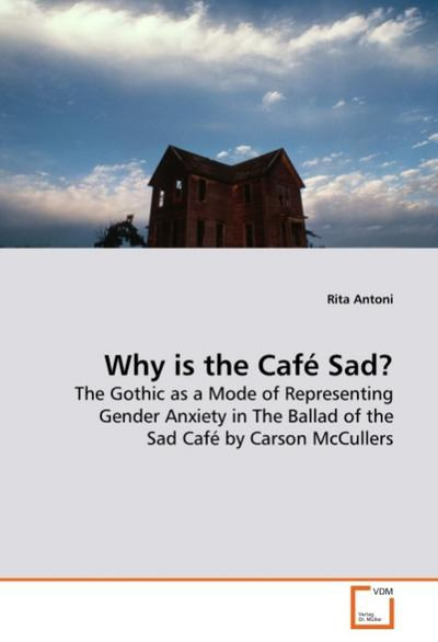 Why is the Café Sad? : The Gothic as a Mode of Representing Gender Anxiety in The Ballad of the Sad Café by Carson McCullers - Rita Antoni