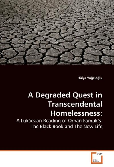 A Degraded Quest in Transcendental Homelessness: : A Lukácsian Reading of Orhan Pamuk's The Black Book and The New Life - Hülya Yagcioglu