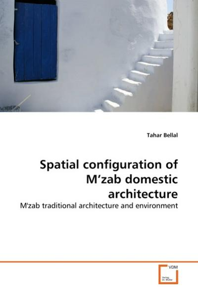 Spatial configuration of M'zab domestic architecture : M'zab traditional architecture and environment - Tahar Bellal