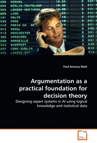 Argumentation as a practical foundation for decision theory : Designing expert systems in AI using logical knowledge and statistical data - Paul-Amaury Matt