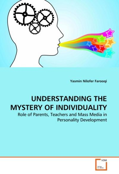 UNDERSTANDING THE MYSTERY OF INDIVIDUALITY : Role of Parents, Teachers and Mass Media in Personality Development - Yasmin Nilofer Farooqi