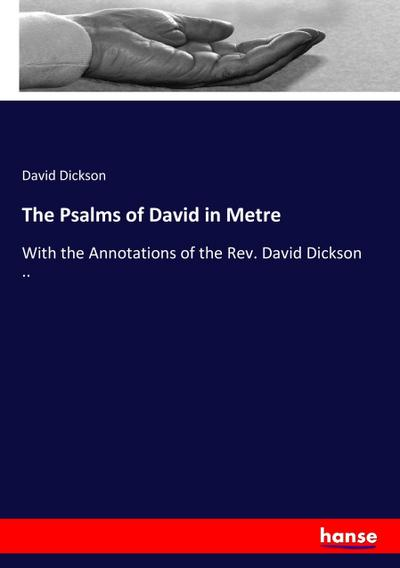 The Psalms of David in Metre : With the Annotations of the Rev. David Dickson . - David Dickson