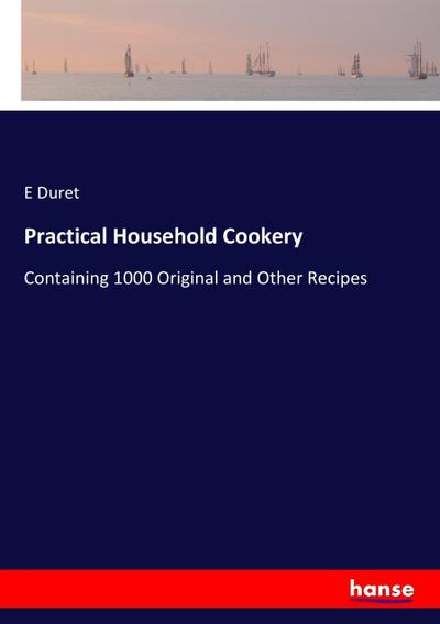 Practical Household Cookery : Containing 1000 Original and Other Recipes - E. Duret