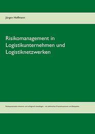Risikomanagement in Logistikunternehmen Und Logistiknetzwerken