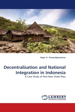 Decentralisation and National Integration in Indonesia - Pramudyasmono, Hajar G.