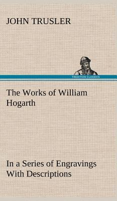 The Works of William Hogarth: In a Series of Engravings with Descriptions, and a Comment on Their Moral Tendency (Hardback or Cased Book) - Trusler, John