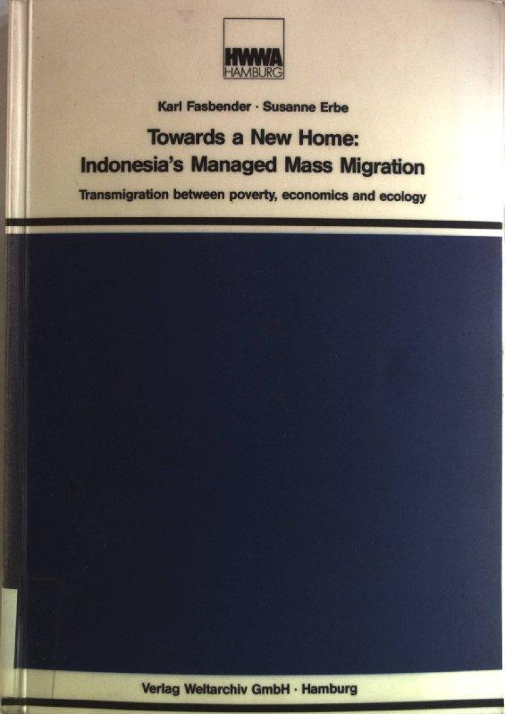 Towards a new home: Indonesias mangaged mass migration. Transmigration between poverty, economics and ecology. - Fasbender, Karl and Susanne Erbe