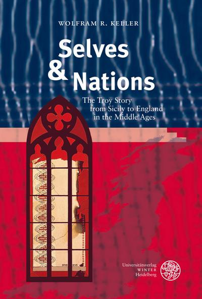 Selves & Nations : The Troy Story from Sicily to England in the Middle Ages - Wolfram R. Keller