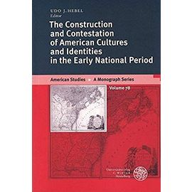 The Construction and Contestation of American Cultures and Identities in the Early National Period (American Studies - a Monograph Series) - Hebel, Udo J.