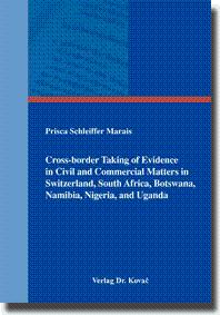 Cross-border Taking of Evidence in Civil and Commercial Matters in Switzerland, South Africa, Botswana, Namibia, Nigeria, and Uganda, - Prisca Schleiffer Marais