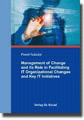 Management of Change and its Role in Facilitating IT Organizational Changes and Key IT Initiatives, - Pawel Kubzdyl