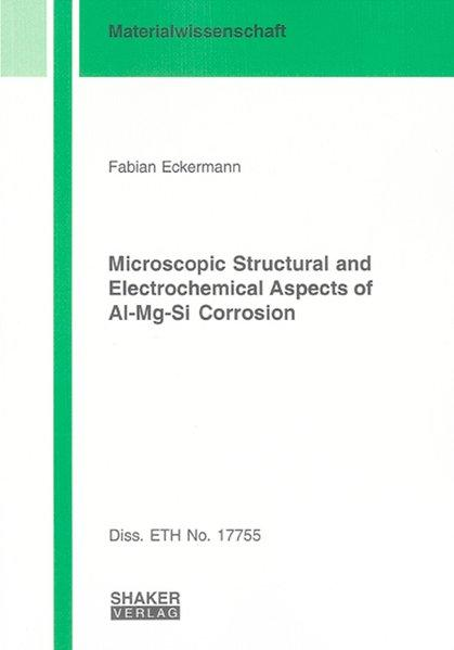Microscopic structural and electrochemical aspects of Al-Mg-Si corrosion. Berichte aus der Materialwissenschaft - Eckermann, Fabian