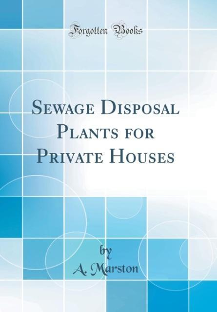 Sewage Disposal Plants for Private Houses (Classic Reprint) als Buch von A. Marston - A. Marston