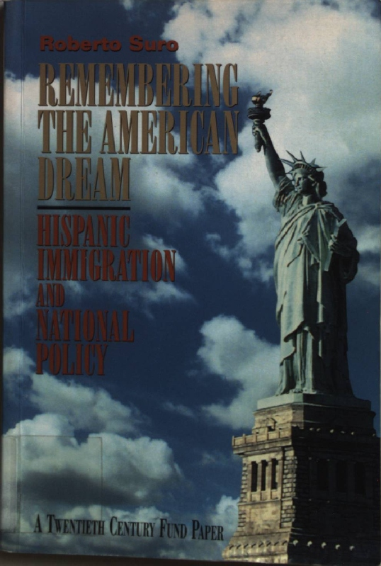 Remembering the American Dream: Hispanic Immigration and National Policy. - Suro, Roberto