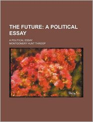 The Future; A Political Essay. a Political Essay