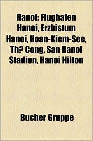 Hanoi: Person (Hanoi), Ho Chi Minh, Zitadelle Thang Long, Bernard Moitessier, Flughafen Hanoi, Literaturtempel, Ho Ng Thanh T - Bucher Gruppe (Editor)