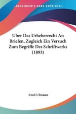 Uber Das Urheberrecht an Briefen, Zugleich Ein Versuch Zum Begriffe Des Schriftwerks (1893) - Emil Ulmann