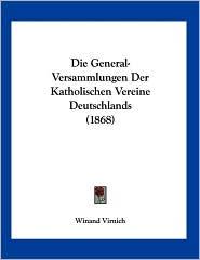 Die General-Versammlungen der Katholischen Vereine Deutschlands - Winand Virnich