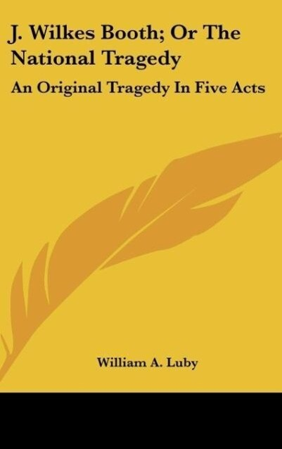 J. Wilkes Booth; Or The National Tragedy als Buch von William A. Luby - Kessinger Publishing, LLC