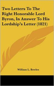 Two Letters to the Right Honorable Lord Byron, in Answer to His Lordship's Letter (1821)