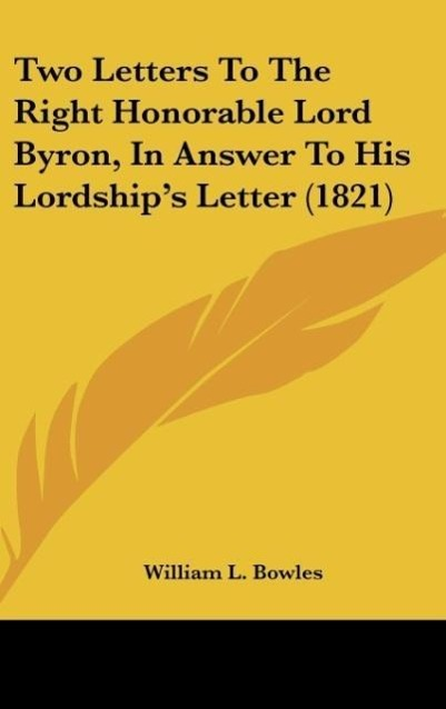 Two Letters To The Right Honorable Lord Byron, In Answer To His Lordship´s Letter (1821) als Buch von William L. Bowles - Kessinger Publishing, LLC
