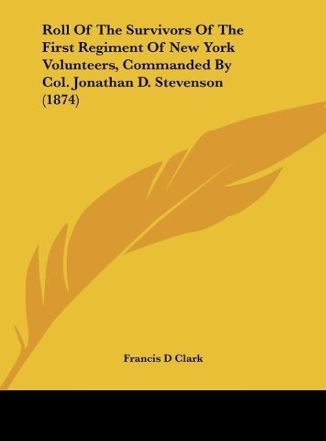 Roll Of The Survivors Of The First Regiment Of New York Volunteers, Commanded By Col. Jonathan D. Stevenson (1874) als Buch von Francis D Clark - Kessinger Publishing, LLC