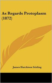 As Regards Protoplasm (1872) - James Hutchison Stirling