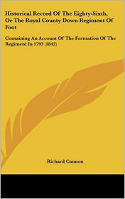 Historical Record of the Eighty-Sixth, or the Royal County Down Regiment of Foot: Containing an Account of the Formation of the Regiment in 1793 (1842