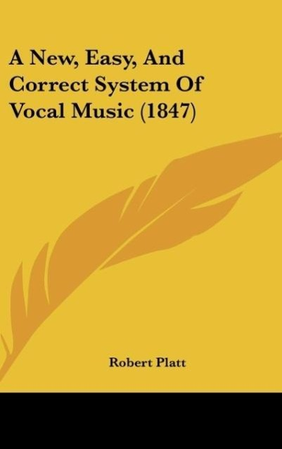A New, Easy, And Correct System Of Vocal Music (1847) als Buch von Robert Platt - Kessinger Publishing, LLC