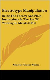 Electrotype Manipulation: Being the Theory, and Plain Instructions in the Art of Working in Metals (1841)