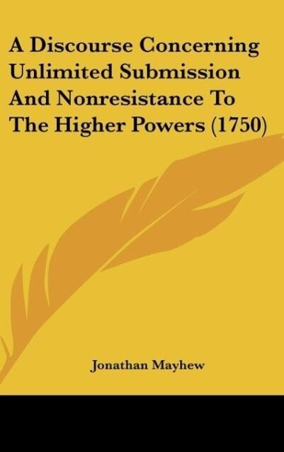 A Discourse Concerning Unlimited Submission And Nonresistance To The Higher Powers (1750) als Buch von Jonathan Mayhew - Jonathan Mayhew