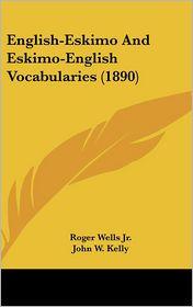 English-Eskimo And Eskimo-English Vocabularies (1890) - Roger Wells Jr. (Editor), John W. Kelly (Editor)