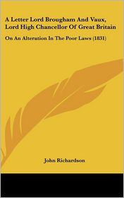 A Letter Lord Brougham and Vaux, Lord High Chancellor of Great Britain: On an Alteration in the Poor Laws (1831) - John Richardson